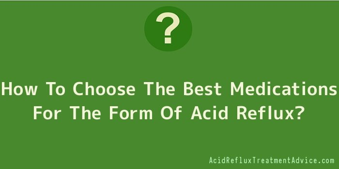 How To Choose The Best Medications For The Form Of Acid Reflux