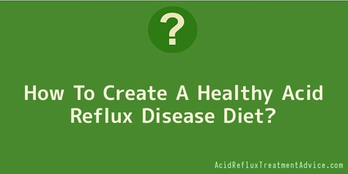 How To Create A Healthy Acid Reflux Disease Diet