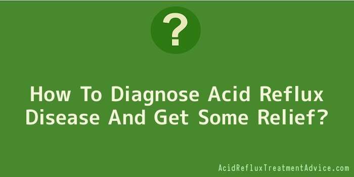 How To Diagnose Acid Reflux Disease And Get Some Relief