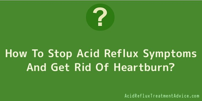 How To Stop Acid Reflux Symptoms And Get Rid Of Heartburn