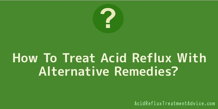 How To Treat Acid Reflux With Alternative Remedies