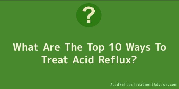What Are The Top 10 Ways To Treat Acid Reflux