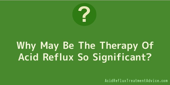 Why May Be The Therapy Of Acid Reflux So Significant